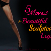 Fitness Friday – 5 Moves for Beautiful Sculpted Legs