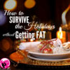 How to Survive the Holidays without Getting Fat!